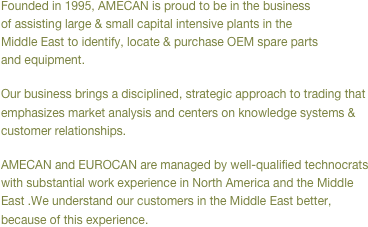 Founded in 1995, AMECAN is proud to be in the business of assisting large & small capital intensive plants in the Middle East to identify, locate & purchase OEM spare parts and equipment. Our business brings a disciplined, strategic approach to trading that emphasizes market analysis and centers on knowledge systems & customer relationships. AMECAN and EUROCAN are managed by well-qualified technocrats with substantial work experience in North America and the Middle East .We understand our customers in the Middle East better, because of this experience.